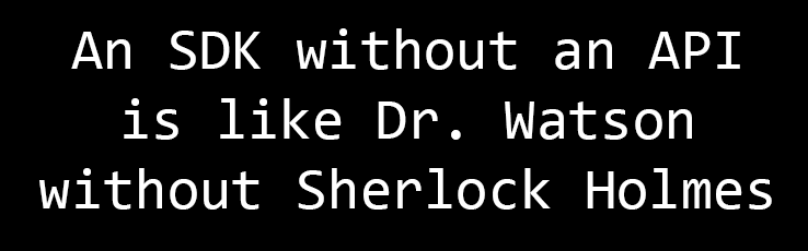 An SDK without an API is like Dr. Watson without Sherlock Holmes